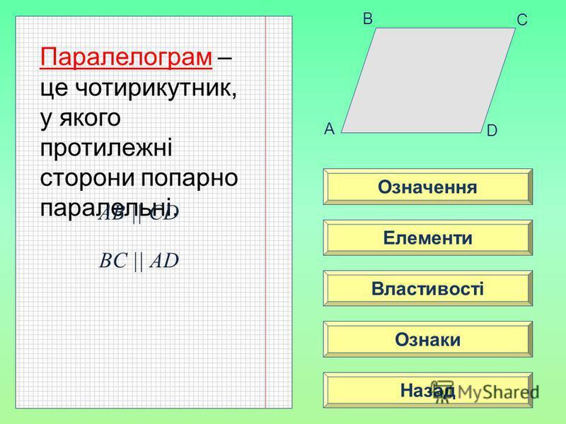 означ A B C D Означення Властивості Ознаки Елементи Назад Паралелограм – це чотирикутник, у якого протилежні сторони попарно паралельні. AB || CD BC || AD
