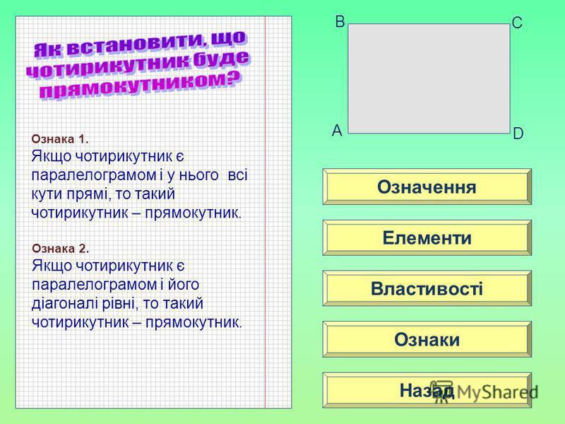 Означення Властивості Ознаки Елементи Назад A B C D Ознака 1. Якщо чотирикутник є паралелограмом і у нього всі кути прямі, то такий чотирикутник – прямокутник. Ознака 2. Якщо чотирикутник є паралелограмом і його діагоналі рівні, то такий чотирикутник