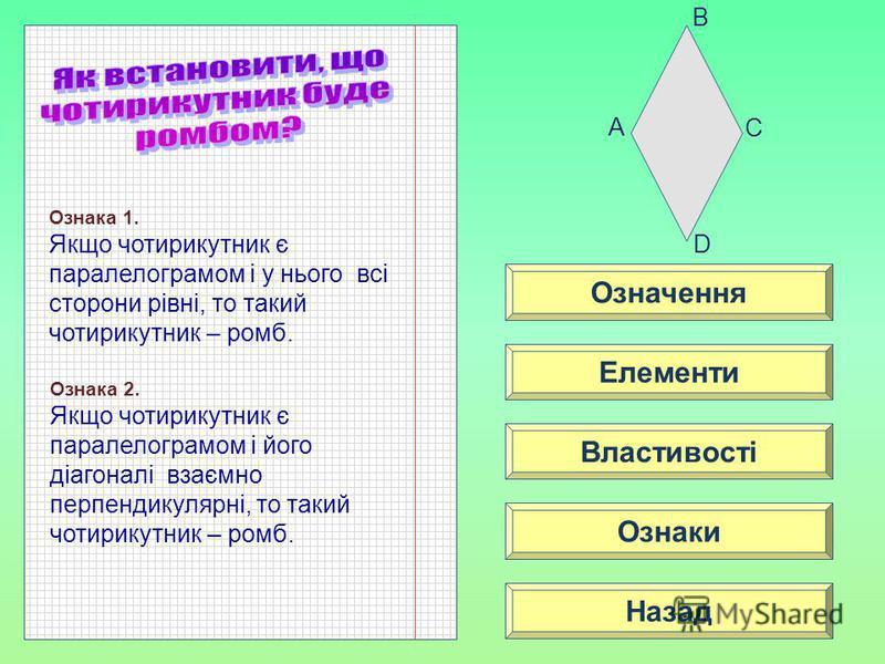 Означення Властивості Ознаки Елементи Назад A C D B Ознака 1. Якщо чотирикутник є паралелограмом і у нього всі сторони рівні, то такий чотирикутник – ромб. Ознака 2. Якщо чотирикутник є паралелограмом і його діагоналі взаємно перпендикулярні, то таки