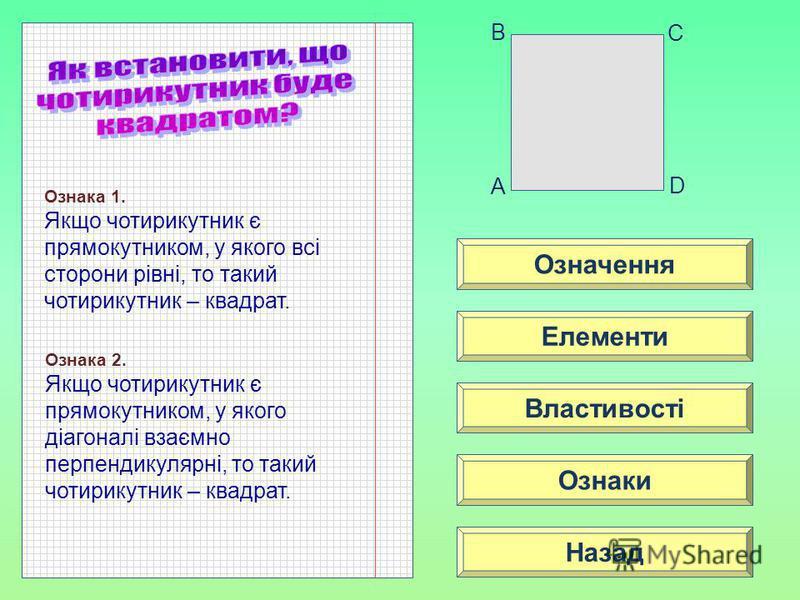 Означення Властивості Ознаки Елементи Назад A B C D Ознака 1. Якщо чотирикутник є прямокутником, у якого всі сторони рівні, то такий чотирикутник – квадрат. Ознака 2. Якщо чотирикутник є прямокутником, у якого діагоналі взаємно перпендикулярні, то та