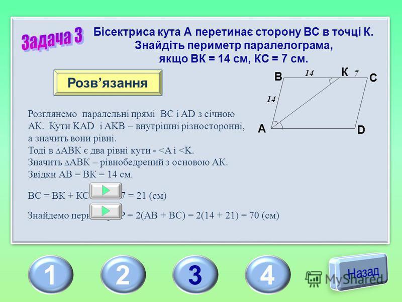 1234 Бісектриса кута А перетинає сторону ВС в точці К. Знайдіть периметр паралелограма, якщо ВК = 14 см, КС = 7 см. Розвязання A B C D К Розглянемо паралельні прямі ВС і AD з січною АК. Кути KAD і AKB – внутрішні різносторонні, а значить вони рівні.