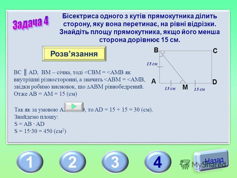 1234 Бісектриса одного з кутів прямокутника ділить сторону, яку вона перетинає, на рівні відрізки. Знайдіть площу прямокутника, якщо його менша сторона дорівнює 15 см. Розвязання BC AD, ВМ – січна, тоді <CBM = <AMB як внутрішні різносторонні, а значи