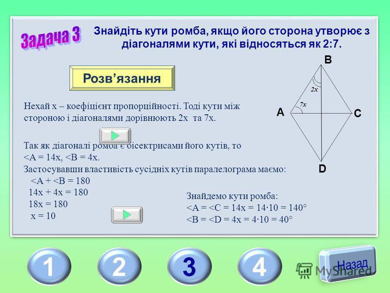 1234 Знайдіть кути ромба, якщо його сторона утворює з діагоналями кути, які відносяться як 2:7. Розвязання Нехай х – коефіцієнт пропорційності. Тоді кути між стороною і діагоналями дорівнюють 2х та 7х. Так як діагоналі ромба є бісектрисами його кутів