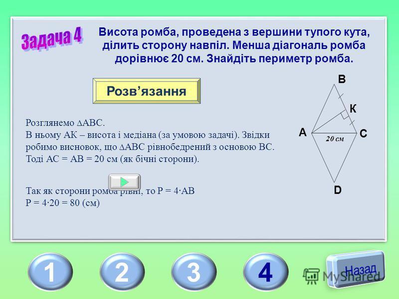 1234 Висота ромба, проведена з вершини тупого кута, ділить сторону навпіл. Менша діагональ ромба дорівнює 20 см. Знайдіть периметр ромба. Розвязання Розглянемо АВС. В ньому АК – висота і медіана (за умовою задачі). Звідки робимо висновок, що АВС рівн