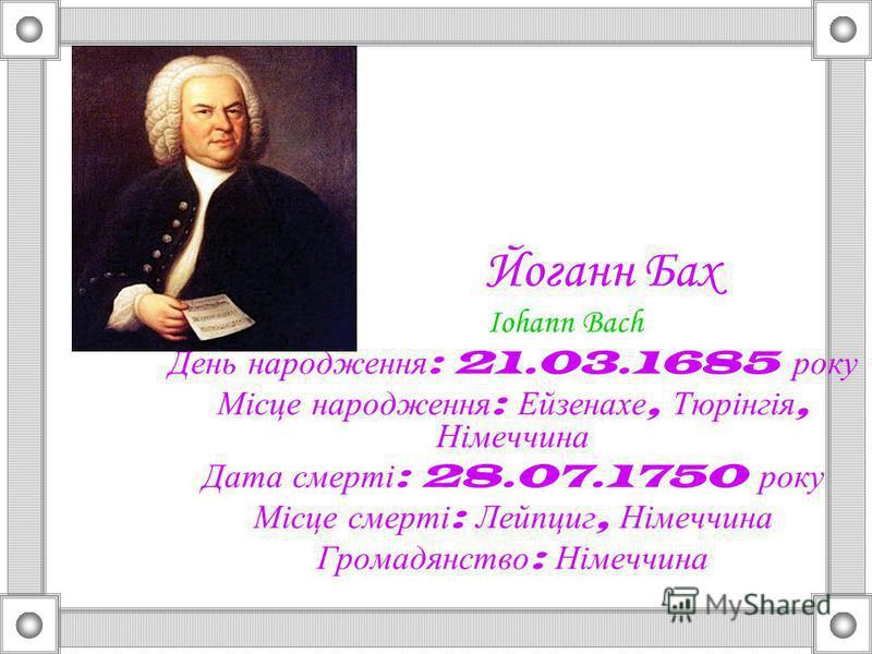Йоганн Бах Iohann Bach День народження : 21.03.1685 року Місце народження : Ейзенахе, Тюрінгія, Німеччина Дата смерті : 28.07.1750 року Місце смерті : Лейпциг, Німеччина Громадянство : Німеччина