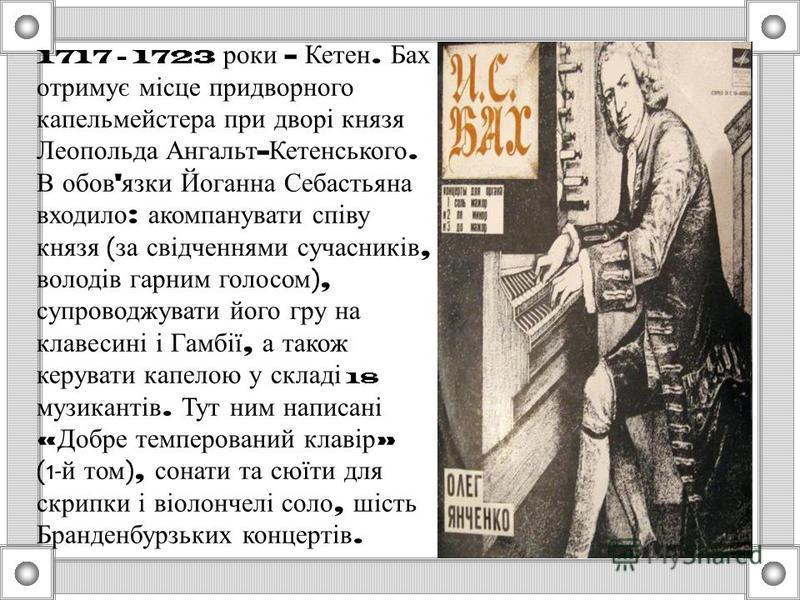 1717 - 1723 роки - Кетен. Бах отримує місце придворного капельмейстера при дворі князя Леопольда Ангальт - Кетенського. В обов ' язки Йоганна Себастьяна входило : акомпанувати співу князя ( за свідченнями сучасників, володів гарним голосом ), супрово