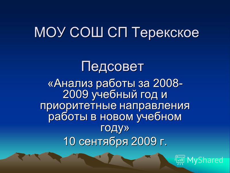 МОУ СОШ СП Терекское Педсовет «Анализ работы за 2008- 2009 учебный год и приоритетные направления работы в новом учебном году» 10 сентября 2009 г.