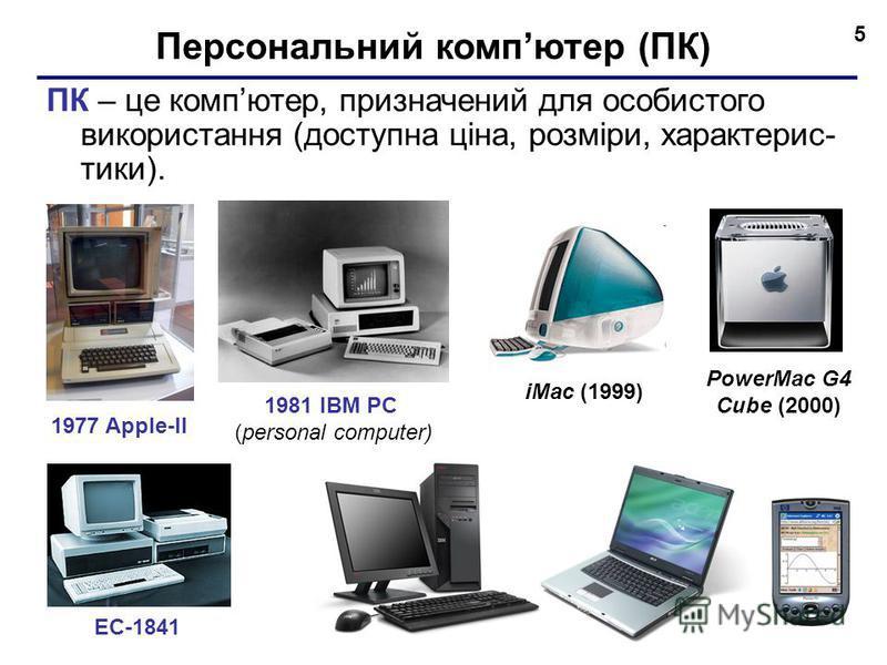 5 Персональний компютер (ПК) ПК – це компютер, призначений для особистого використання (доступна ціна, розміри, характерис- тики). 1977 Apple-II 1981 IBM PC (personal computer) ЕС-1841 iMac (1999) PowerMac G4 Cube (2000)
