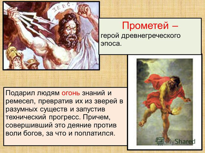 Подарил людям огонь знаний и ремесел, превратив их из зверей в разумных существ и запустив технический прогресс. Причем, совершивший это деяние против воли богов, за что и поплатился. Прометей – герой древнегреческого эпоса.