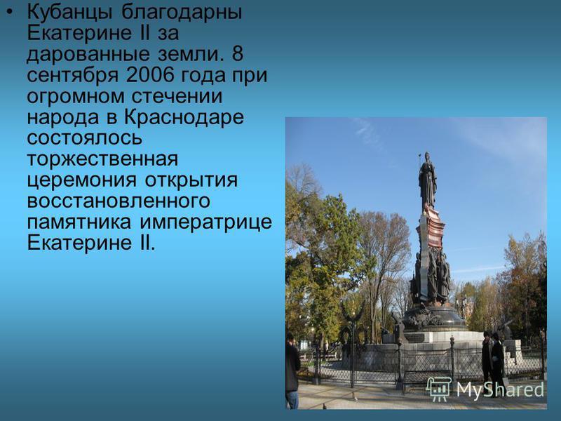 Кубанцы благодарны Екатерине II за дарованные земли. 8 сентября 2006 года при огромном стечении народа в Краснодаре состоялось торжественная церемония открытия восстановленного памятника императрице Екатерине II.