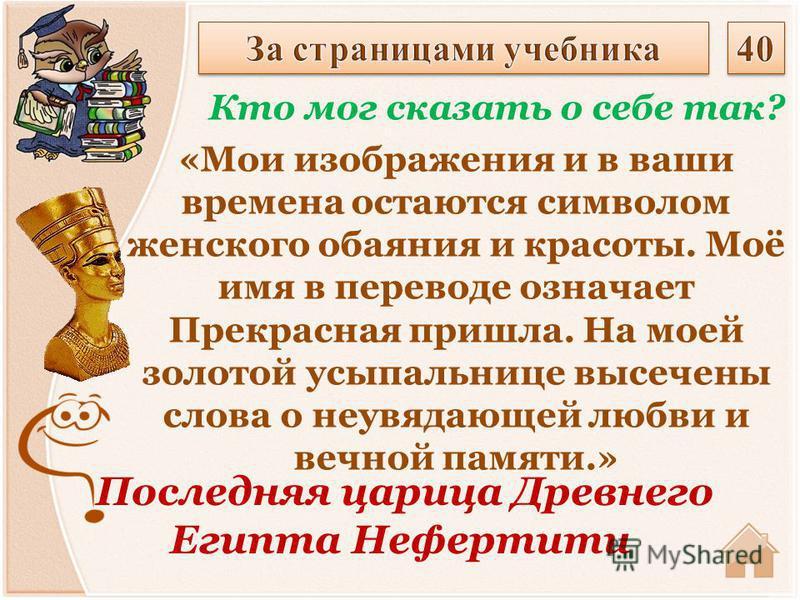 Последняя царица Древнего Египта Нефертити Кто мог сказать о себе так? «Мои изображения и в ваши времена остаются символом женского обаяния и красоты. Моё имя в переводе означает Прекрасная пришла. На моей золотой усыпальнице высечены слова о неувяда