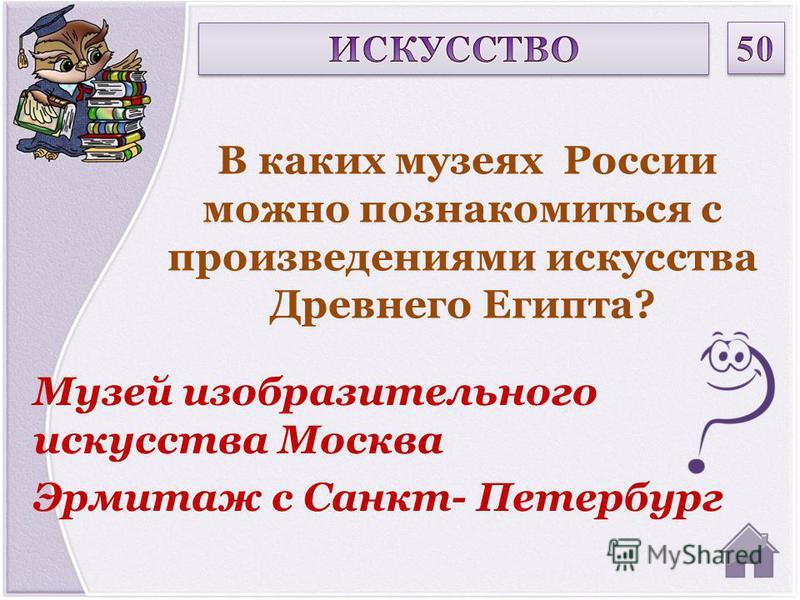 Музей изобразительного искусства Москва Эрмитаж с Санкт- Петербург В каких музеях России можно познакомиться с произведениями искусства Древнего Египта?