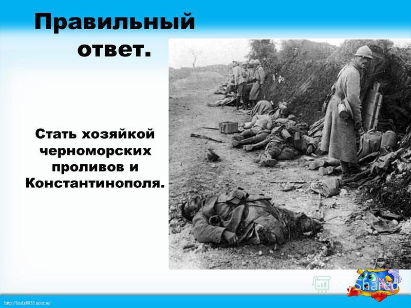 http://linda6035.ucoz.ru/ 2 3 Стать хозяйкой черноморских проливов и Константинополя. Отнять у Англии, Франции, Бельгии их колонии. Улучшить экономическое положение в стране. 1 Какое стремление является причиной вступления России в Первую мировую вой
