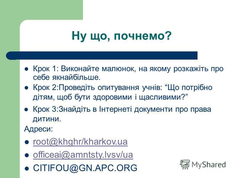 Ну що, почнемо? Крок 3:Знайдіть в Інтернеті документи про права дитини. Крок 1: Виконайте малюнок, на якому розкажіть про себе якнайбільше. Крок 2:Проведіть опитування учнів: Що потрібно дітям, щоб бути здоровими і щасливими? Адреси: root@khghr/khark