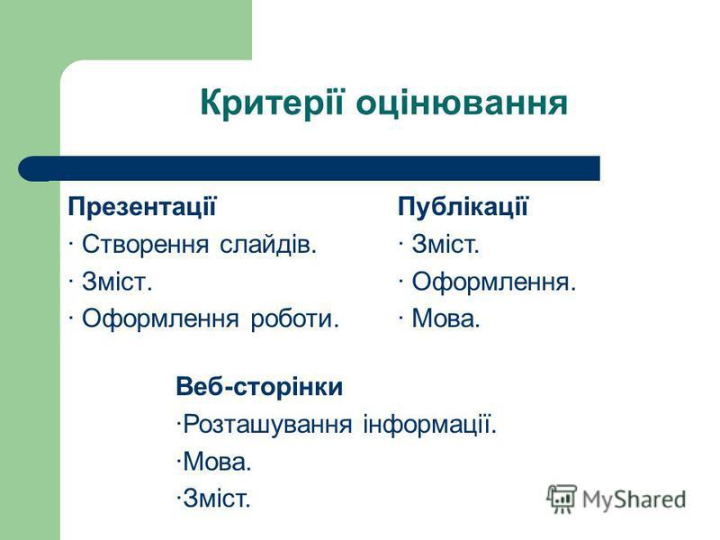 Критерії оцінювання Презентації · Створення слайдів. · Зміст. · Оформлення роботи. Веб-сторінки ·Розташування інформації. ·Мова. ·Зміст. Публікації · Зміст. · Оформлення. · Мова.