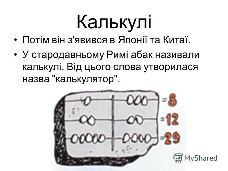 Калькулі Потім він з'явився в Японії та Китаї. У стародавньому Римі абак називали калькулі. Від цього слова утворилася назва калькулятор.