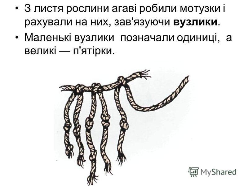 З листя рослини агаві робили мотузки і рахували на них, зав'язуючи вузлики. Маленькі вузлики позначали одиниці, а великі п'ятірки.
