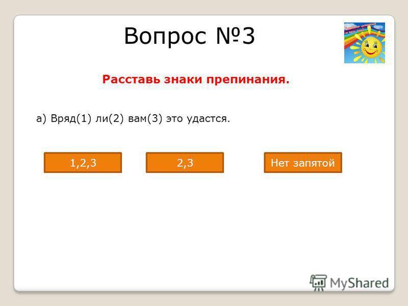 Вопрос 3 Расставь знаки препинания. а) Вряд(1) ли(2) вам(3) это удастся. Нет запятой 2,31,2,3