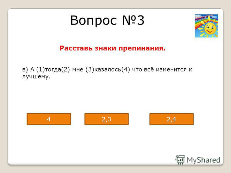 Вопрос 3 Расставь знаки препинания. в) А (1)тогда(2) мне (3)казалось(4) что всё изменится к лучшему. 42,42,3