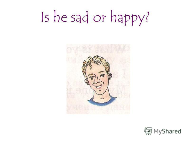 Is he sad or happy?