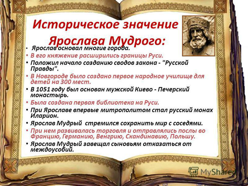 Историческое значение Ярослава Мудрого: Ярослав основал многие города. В его княжение расширились границы Руси. Положил начало созданию сводов закона -