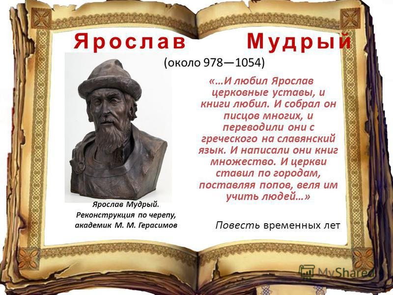 «…И любил Ярослав церковные уставы, и книги любил. И собрал он писцов многих, и переводили они с греческого на славянский язык. И написали они книг множество. И церкви ставил по городам, поставляя попов, веля им учить людей…» Повесть временных лет Яр