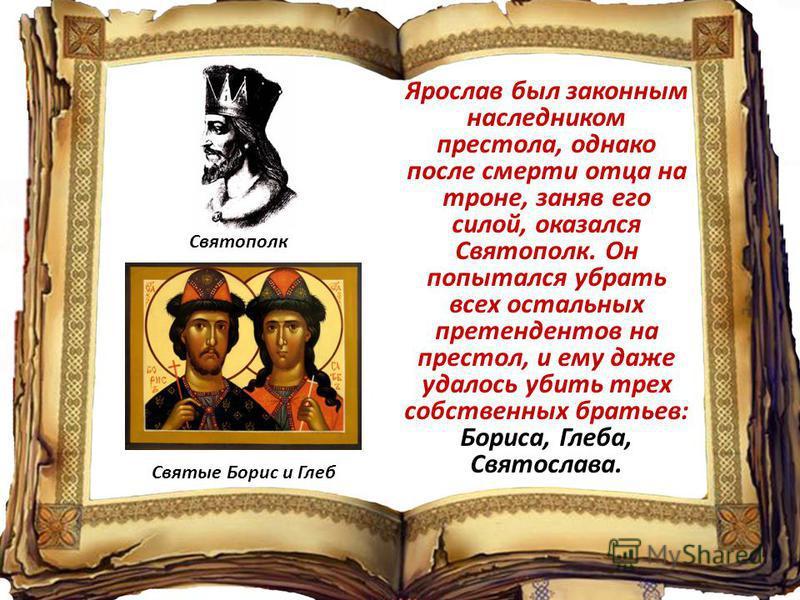 Ярослав был законным наследником престола, однако после смерти отца на троне, заняв его силой, оказался Святополк. Он попытался убрать всех остальных претендентов на престол, и ему даже удалось убить трех собственных братьев: Бориса, Глеба, Святослав