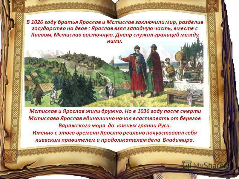 Мстислав и Ярослав жили дружно. Но в 1036 году после смерти Мстислава Ярослав единолично начал властвовать от берегов Варяжского моря до южных границ Руси. Именно с этого времени Ярослав реально почувствовал себя киевским правителем и продолжателем д
