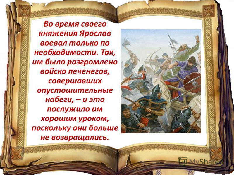 Во время своего княжения Ярослав воевал только по необходимости. Так, им было разгромлено войско печенегов, совершавших опустошительные набеги, – и это послужило им хорошим уроком, поскольку они больше не возвращались.