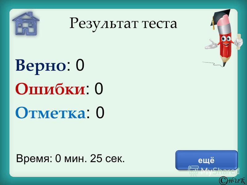 Результат теста Верно : 0 Ошибки : 0 Отметка : 0 Время: 0 мин. 25 сек. ещё