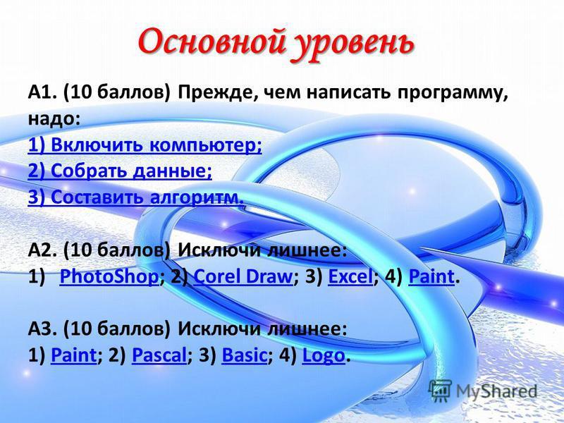 Основной уровень А1. (10 баллов) Прежде, чем написать программу, надо: 1) Включить компьютер; 2) Собрать данные; 3) Составить алгоритм. А2. (10 баллов) Исключи лишнее: 1)PhotoShop; 2) Corel Draw; 3) Excel; 4) Paint.PhotoShopCorel DrawExcelPaint А3. (