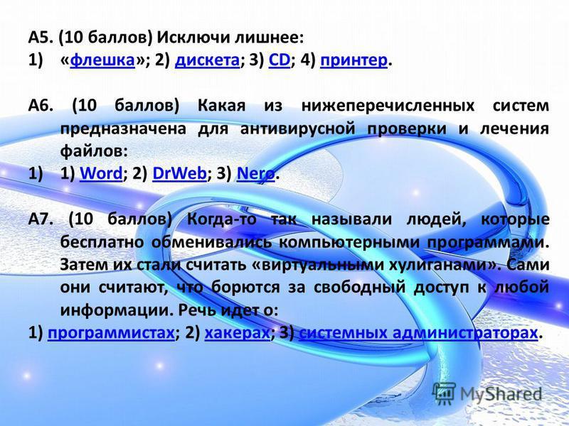 А5. (10 баллов) Исключи лишнее: 1)«флешка»; 2) дискета; 3) CD; 4) принтер.флешкадискетаCDпринтер А6. (10 баллов) Какая из нижеперечисленных систем предназначена для антивирусной проверки и лечения файлов: 1)1) Word; 2) DrWeb; 3) Nero.WordDrWebNero А7