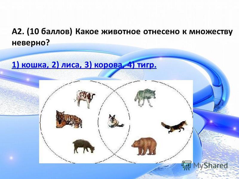 А2. (10 баллов) Какое животное отнесено к множеству неверно? 1) кошка, 2) лиса, 3) корова, 4) тигр.
