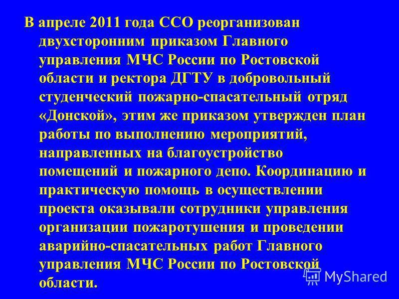 В апреле 2011 года ССО реорганизован двухсторонним приказом Главного управления МЧС России по Ростовской области и ректора ДГТУ в добровольный студенческий пожарно-спасательный отряд «Донской», этим же приказом утвержден план работы по выполнению мер