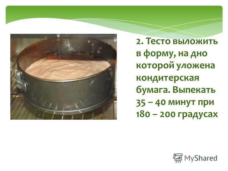2. Тесто выложить в форму, на дно которой уложена кондитерская бумага. Выпекать 35 – 40 минут при 180 – 200 градусах