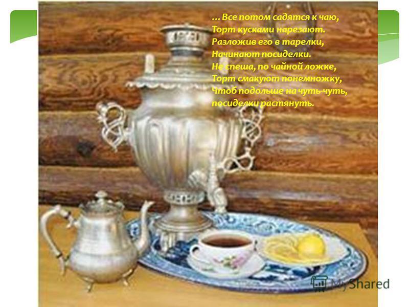 …Все потом садятся к чаю, Торт кусками нарезают. Разложив его в тарелки, Начинают посиделки. Не спеша, по чайной ложке, Торт смакуют понемножку, Чтоб подольше на чуть-чуть, посиделки растянуть.