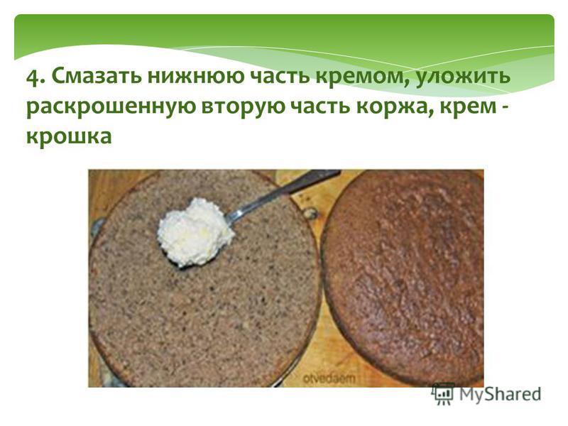 4. Смазать нижнюю часть кремом, уложить раскрошенную вторую часть коржа, крем - крошка