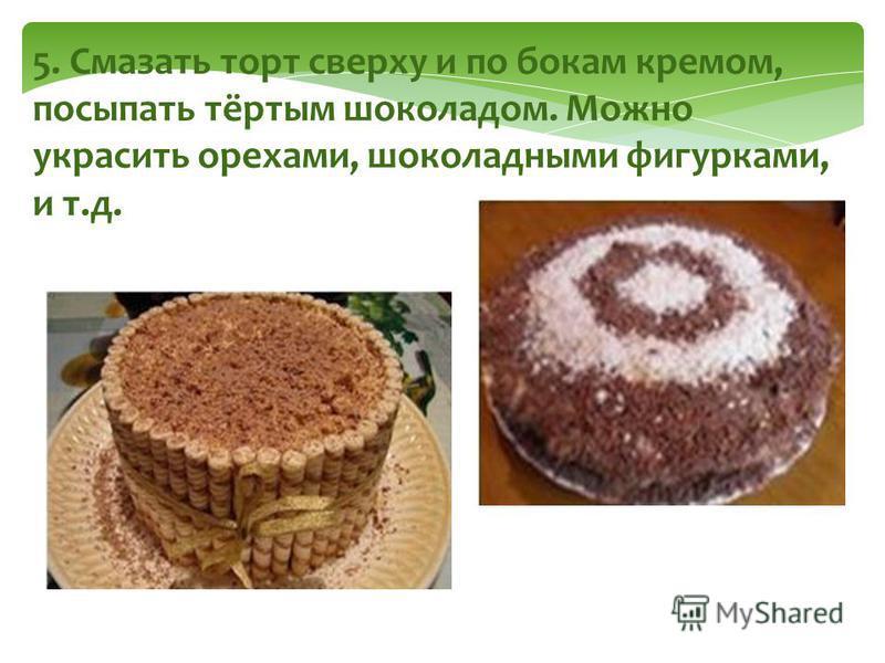 5. Смазать торт сверху и по бокам кремом, посыпать тёртым шоколадом. Можно украсить орехами, шоколадными фигурками, и т.д.