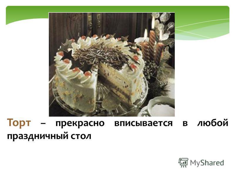 Торт – прекрасно вписывается в любой праздничный стол
