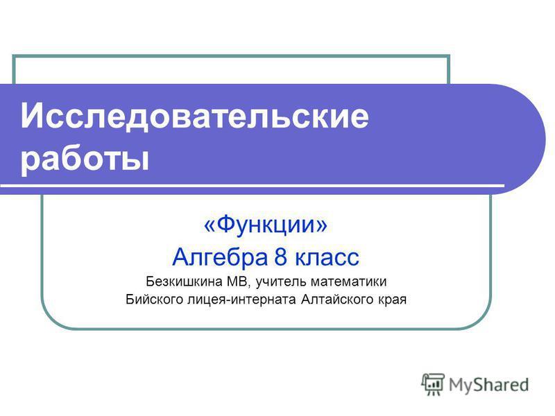 Исследовательские работы «Функции» Алгебра 8 класс Безкишкина МВ, учитель математики Бийского лицея-интерната Алтайского края
