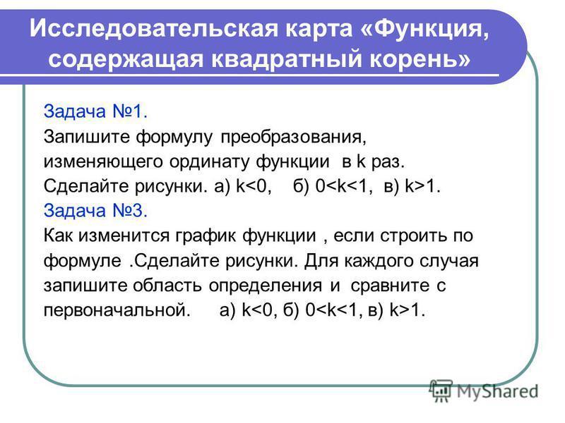 Исследовательская карта «Функция, содержащая квадратный корень» Задача 1. Запишите формулу преобразования, изменяющего ординату функции в k раз. Сделайте рисунки. а) k 1. Задача 3. Как изменится график функции, если строить по формуле.Сделайте рисунк