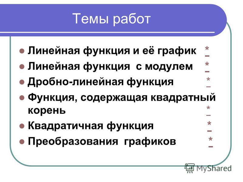 Темы работ Линейная функция и её график ** Линейная функция с модулем ** Дробно-линейная функция ** Функция, содержащая квадратный корень ** Квадратичная функция ** Преобразования графиков **
