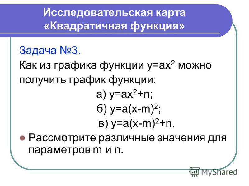 Исследовательская карта «Квадратичная функция» Задача 3. Как из графика функции у=ах 2 можно получить график функции: а) у=ах 2 +n; б) у=а(х-m) 2 ; в) у=а(х-m) 2 +n. Рассмотрите различные значения для параметров m и n.