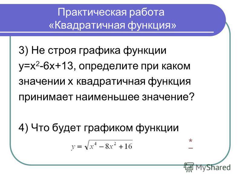 Практическая работа «Квадратичная функция» 3) Не строя графика функции у=х 2 -6 х+13, определите при каком значении х квадратичная функция принимает наименьшее значение? 4) Что будет графиком функции *