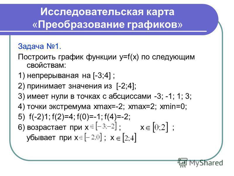 Исследовательская карта «Преобразование графиков» Задача 1. Построить график функции y=f(x) по следующим свойствам: 1) непрерывная на [-3;4] ; 2) принимает значения из [-2;4]; 3) имеет нули в точках с абсциссами -3; -1; 1; 3; 4) точки экстремума хmax