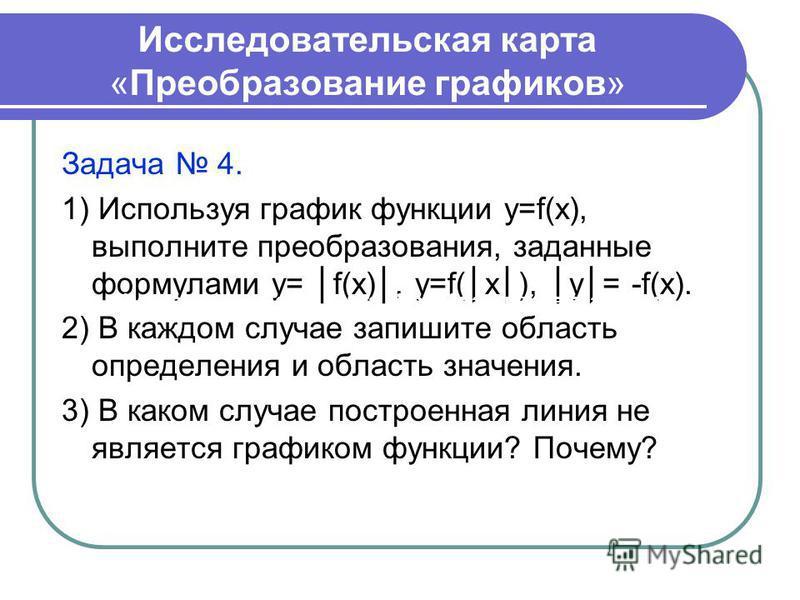 Исследовательская карта «Преобразование графиков» Задача 4. 1) Используя график функции y=f(x), выполните преобразования, заданные формулами у= f(x), y=f(x), у= -f(x). 2) В каждом случае запишите область определения и область значения. 3) В каком слу