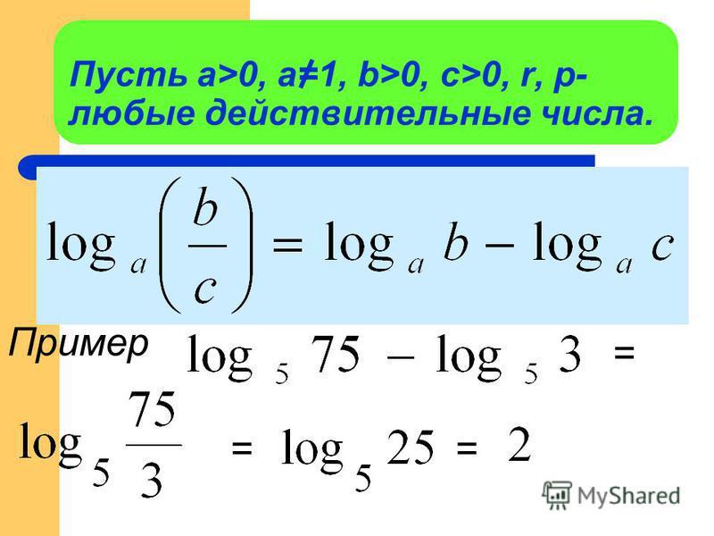 Пусть а>0, a=1, b>0, c>0, r, p- любые действительные числа. Пример = ==