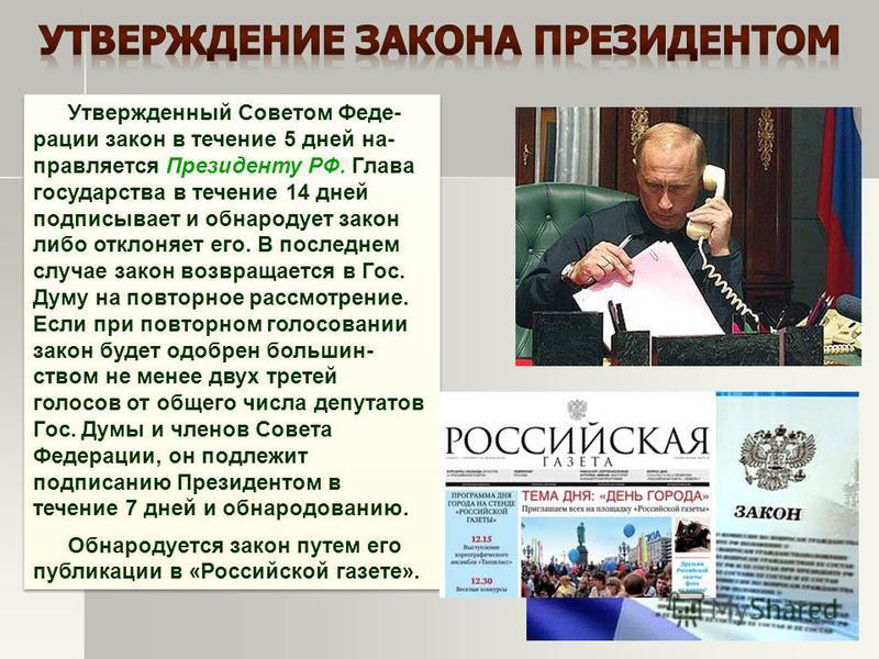 Утвержденный Советом Феде- рации закон в течение 5 дней направляется Президенту РФ. Глава государства в течение 14 дней подписывает и обнародует закон либо отклоняет его. В последнем случае закон возвращается в Гос. Думу на повторное рассмотрение. Ес
