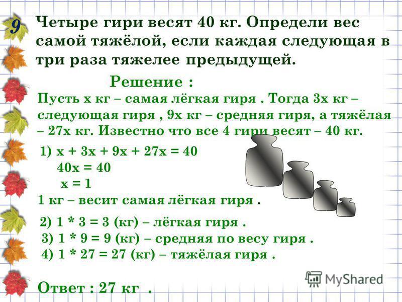 9 Четыре гири весят 40 кг. Определи вес самой тяжёлой, если каждая следующая в три раза тяжелее предыдущей. Пусть х кг – самая лёгкая гиря. Тогда 3 х кг – следующая гиря, 9 х кг – средняя гиря, а тяжёлая – 27 х кг. Известно что все 4 гири весят – 40