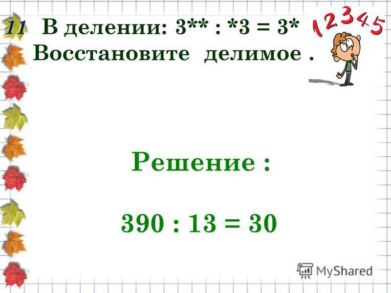 11 В делении: 3** : *3 = 3* Восстановите делимое. Решение : 390 : 13 = 30